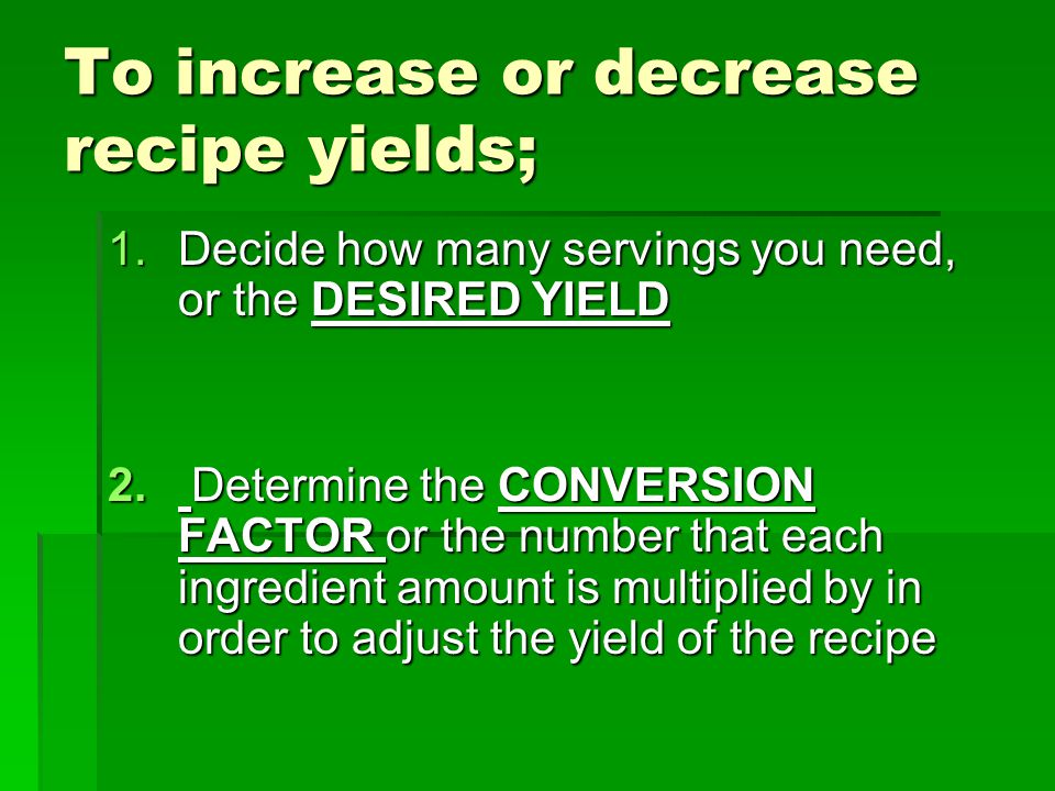To increase or decrease recipe yields; 1.Decide how many servings you need, or the DESIRED YIELD 2. Determine the CONVERSION FACTOR or the number that