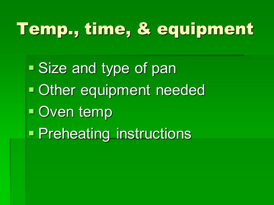 Temp., time, & equipment Size and type of pan Size and type of pan Other equipment needed Other equipment needed Oven temp Oven temp Preheating instru