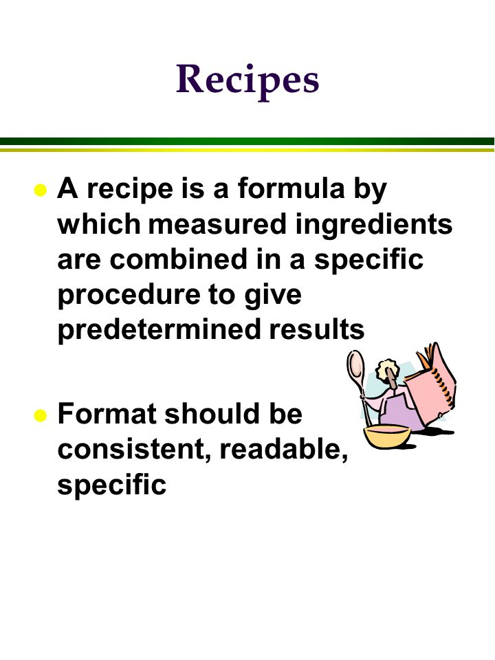Information to include: l name l coded identification l total yield l portion size; # of portions l baking time, temp (prep time?) l ingredient list; group by use l amount of ingredient by weight, measure, or count l specific procedures l pan, portion information l serving suggestions