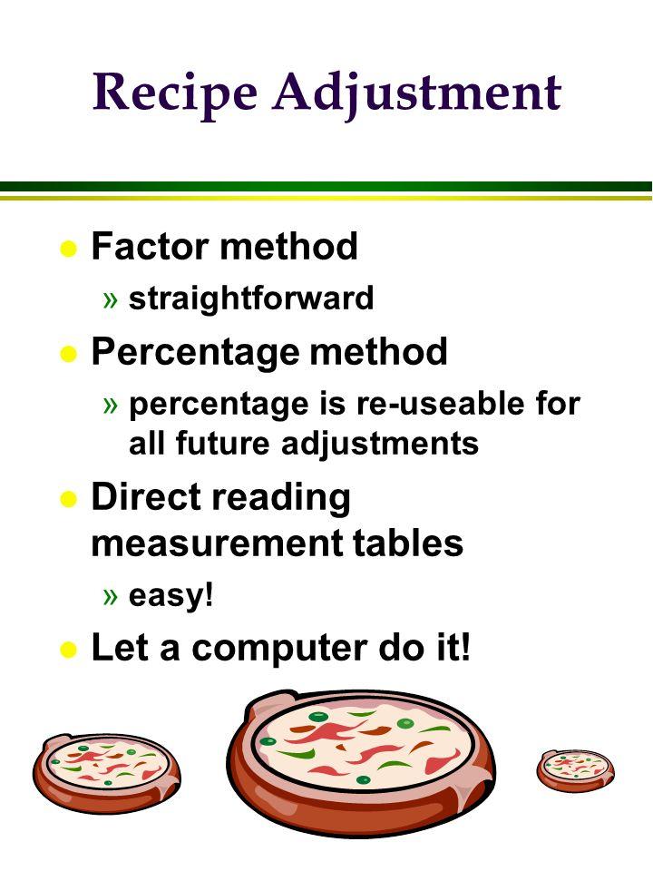 Recipe Adjustment l Factor method »straightforward l Percentage method »percentage is re-useable for all future adjustments l Direct reading measureme