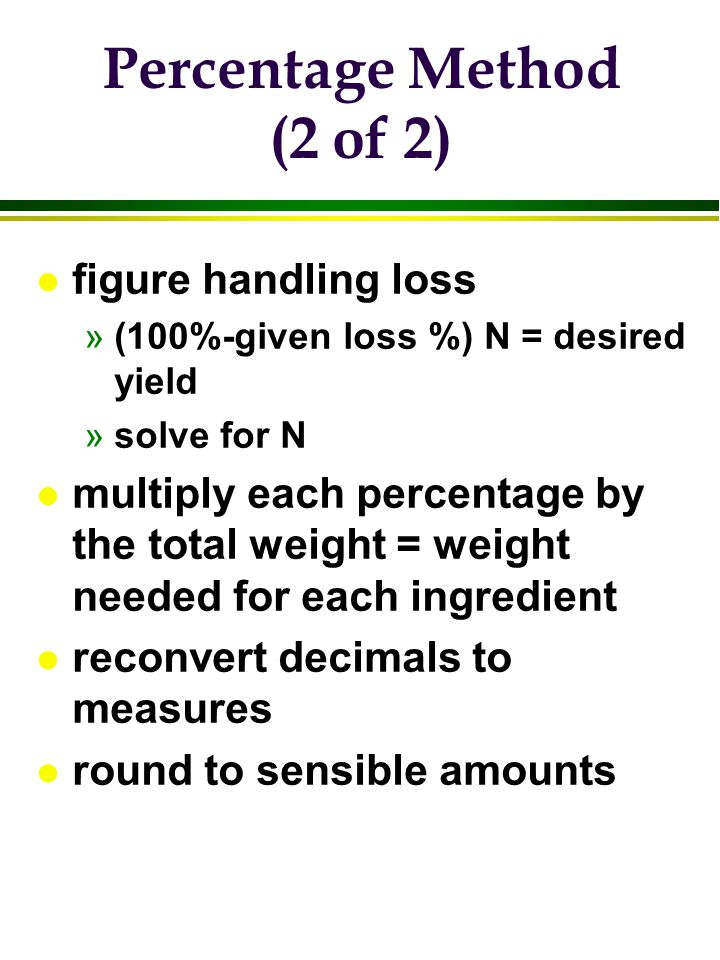 Percentage Method (2 of 2) l figure handling loss »(100%-given loss %) N = desired yield »solve for N l multiply each percentage by the total weight =