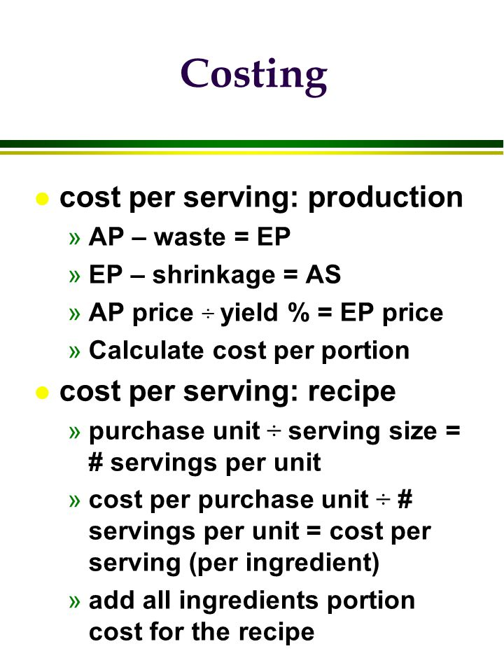 Costing l cost per serving: production »AP – waste = EP »EP – shrinkage = AS »AP price ÷ yield % = EP price »Calculate cost per portion l cost per ser