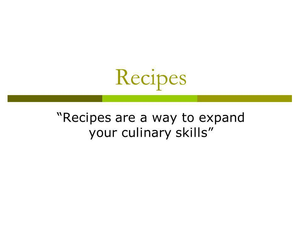Recipes Recipes are a way to expand your culinary skills