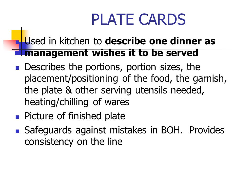 PLATE CARDS Used in kitchen to describe one dinner as management wishes it to be served Describes the portions, portion sizes, the placement/positioni