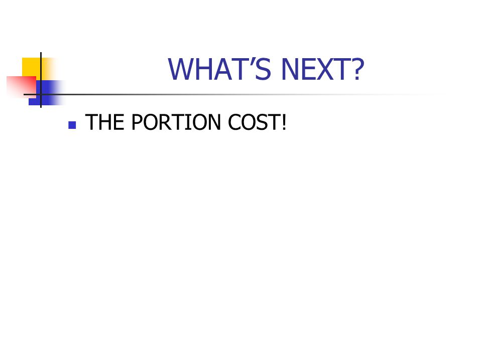 WHATS NEXT? THE PORTION COST!