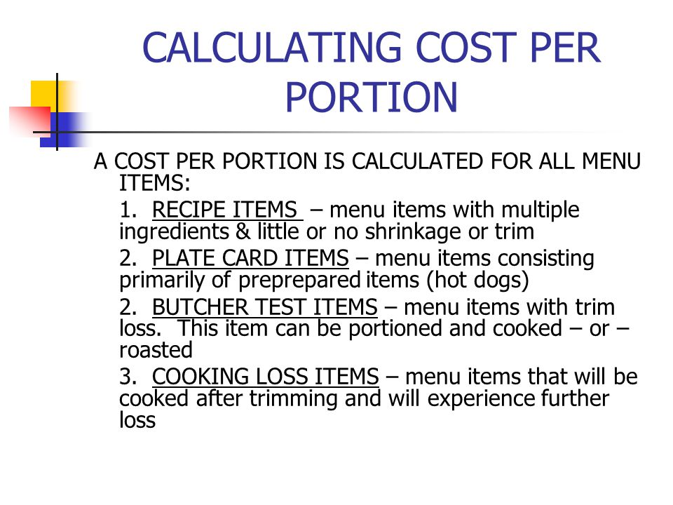 CALCULATING COST PER PORTION A COST PER PORTION IS CALCULATED FOR ALL MENU ITEMS: 1. RECIPE ITEMS – menu items with multiple ingredients & little or n