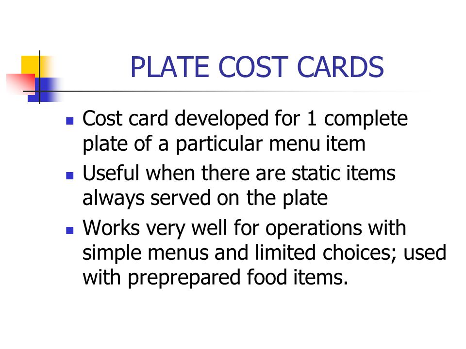 PLATE COST CARDS Cost card developed for 1 complete plate of a particular menu item Useful when there are static items always served on the plate Work