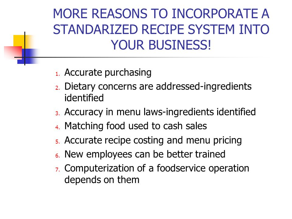 MORE REASONS TO INCORPORATE A STANDARIZED RECIPE SYSTEM INTO YOUR BUSINESS! 1. Accurate purchasing 2. Dietary concerns are addressed-ingredients ident