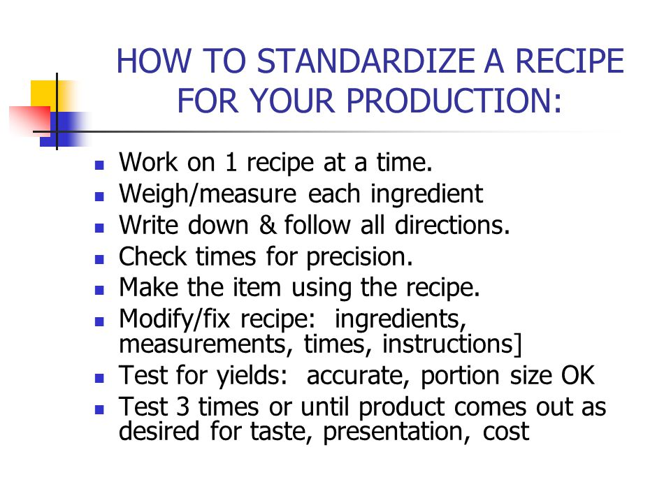 HOW TO STANDARDIZE A RECIPE FOR YOUR PRODUCTION: Work on 1 recipe at a time. Weigh/measure each ingredient Write down & follow all directions. Check t