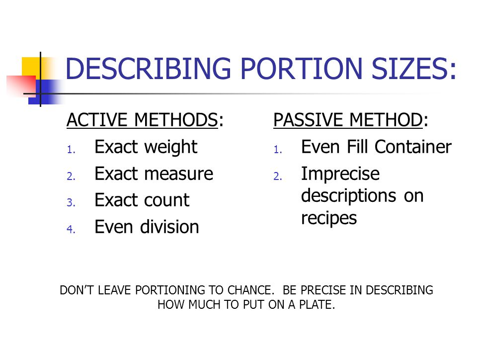 DESCRIBING PORTION SIZES: ACTIVE METHODS: 1. Exact weight 2. Exact measure 3. Exact count 4. Even division PASSIVE METHOD: 1. Even Fill Container 2. I
