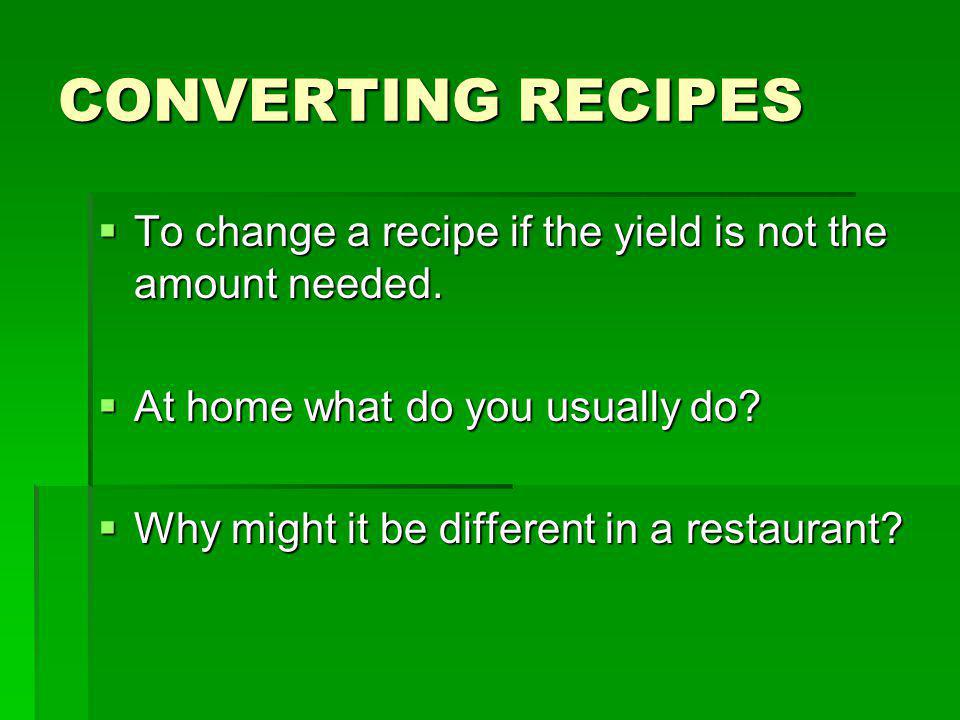 CONVERTING RECIPES To change a recipe if the yield is not the amount needed. To change a recipe if the yield is not the amount needed. At home what do