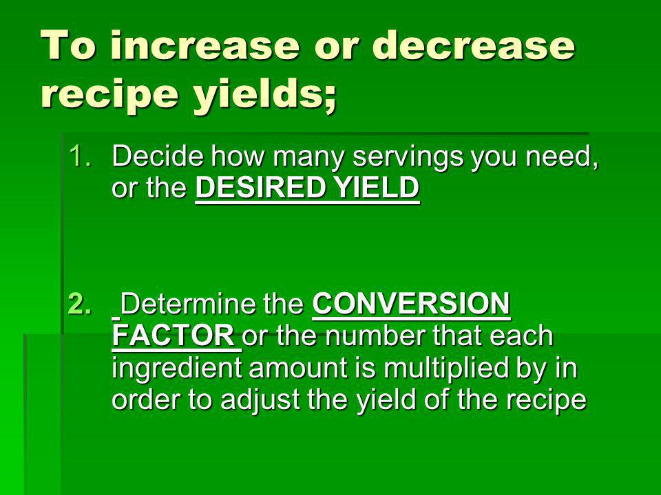 Desired yield Original yield =Conversion factor If a recipe serves 8 And you need to serve 4 What is the conversion factor?...