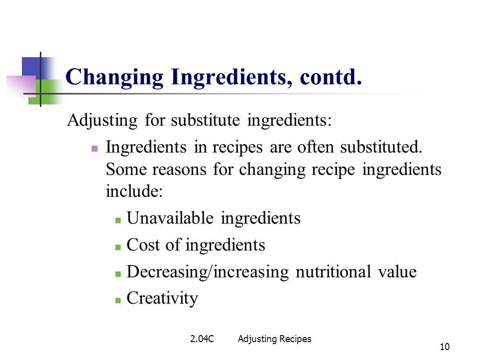 Changing Ingredients, contd. Adjusting for substitute ingredients: Ingredients in recipes are often substituted. Some reasons for changing recipe ingr