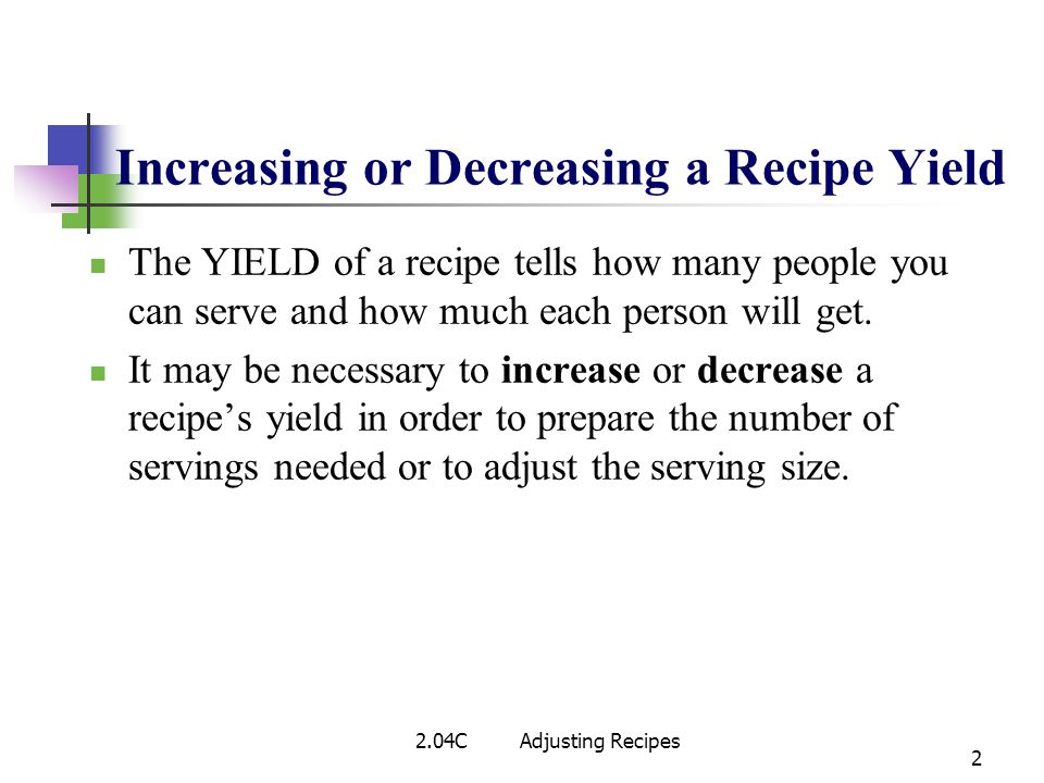 2 The YIELD of a recipe tells how many people you can serve and how much each person will get. It may be necessary to increase or decrease a recipes y