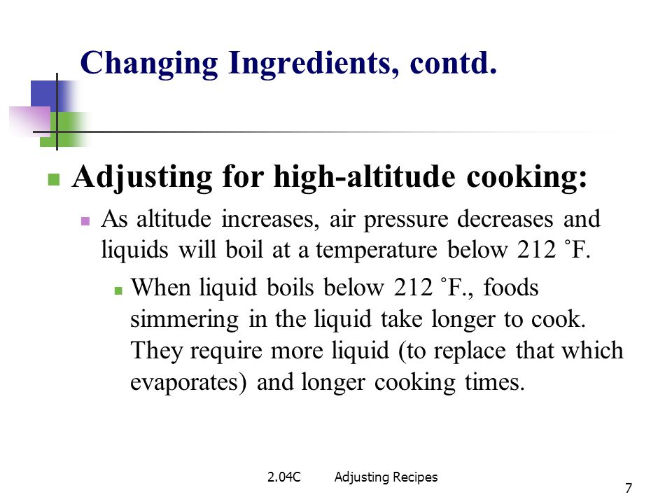 Changing Ingredients, contd. Adjusting for high-altitude cooking: As altitude increases, air pressure decreases and liquids will boil at a temperature