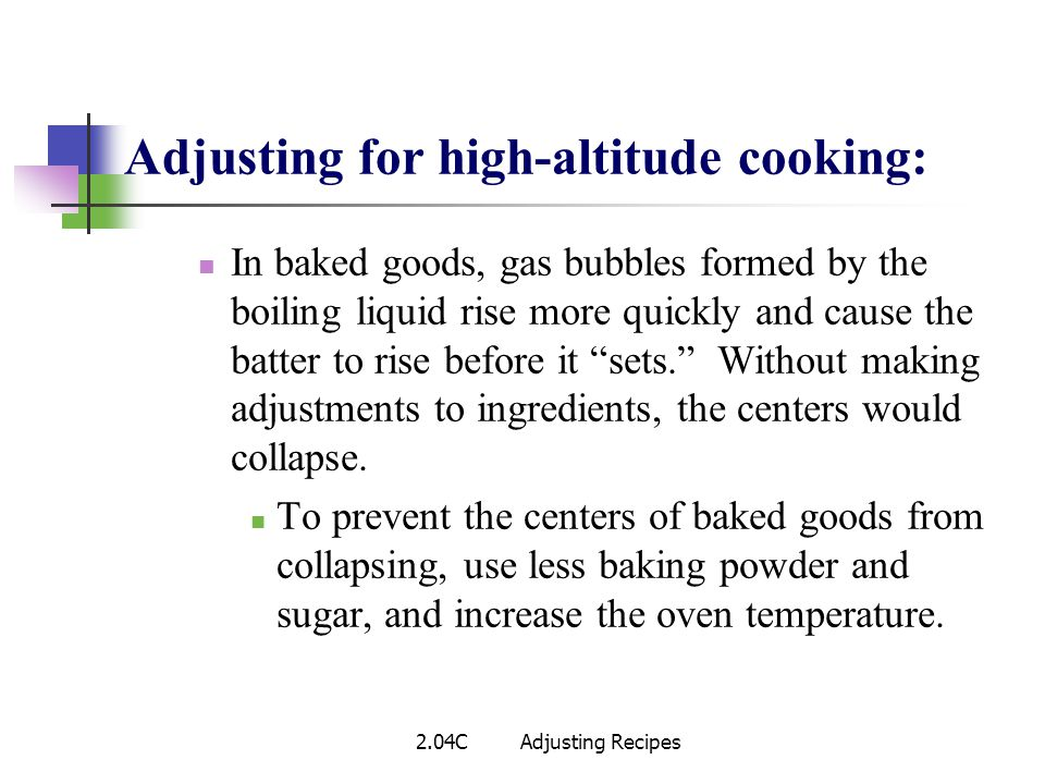 Adjusting for high-altitude cooking: In baked goods, gas bubbles formed by the boiling liquid rise more quickly and cause the batter to rise before it