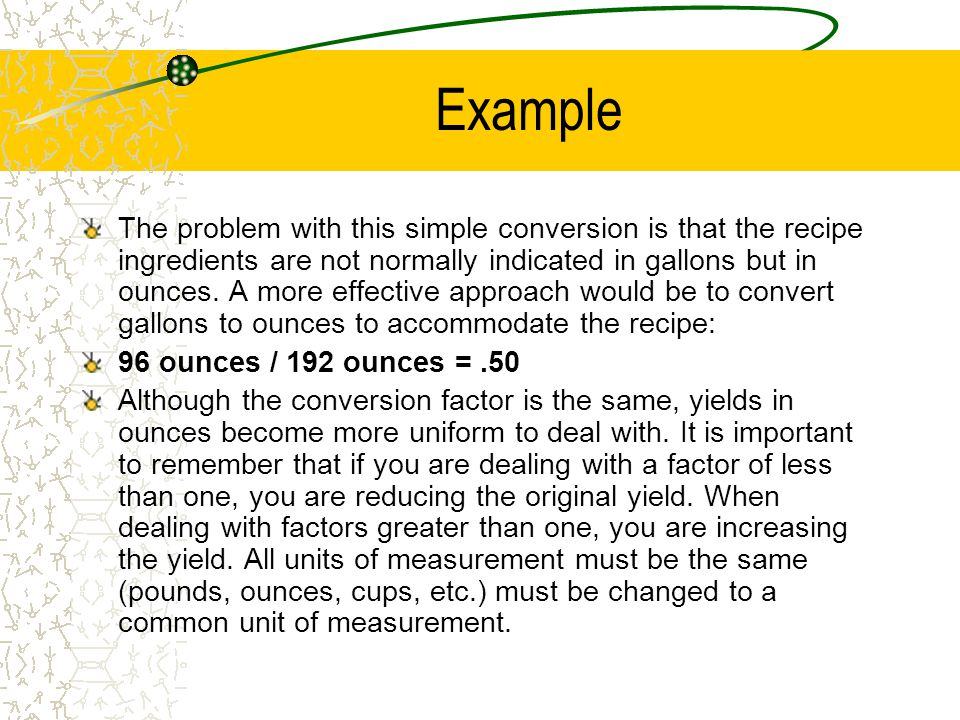 Example The chef needs to convert a recipe for beef stew from 1.5 gallons to.75 gallons. First, determine the conversion factor: –.75 gallons / 1.5 ga