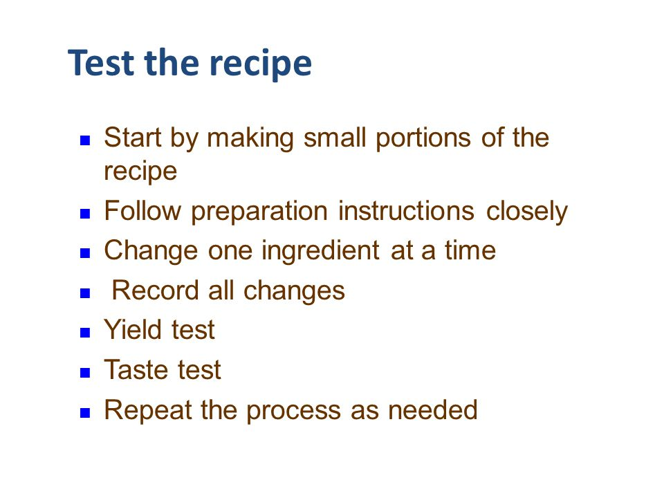Test the recipe Start by making small portions of the recipe Follow preparation instructions closely Change one ingredient at a time Record all change