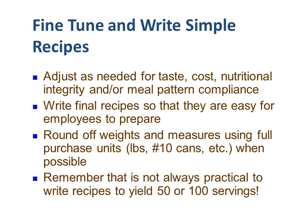 Fine Tune and Write Simple Recipes Adjust as needed for taste, cost, nutritional integrity and/or meal pattern compliance Write final recipes so that