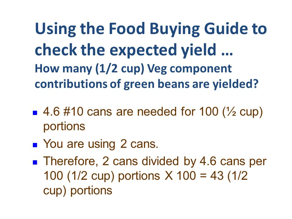 Using the Food Buying Guide to check the expected yield … How many (1/2 cup) Veg component contributions of green beans are yielded? 4.6 #10 cans are