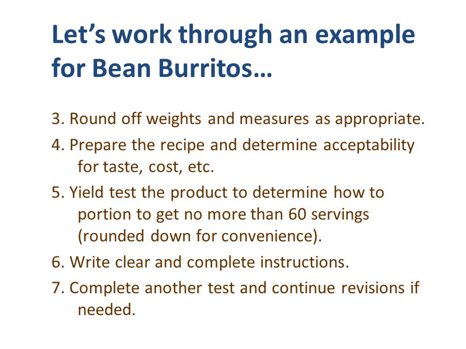 Lets work through an example for Bean Burritos… 3. Round off weights and measures as appropriate. 4. Prepare the recipe and determine acceptability fo