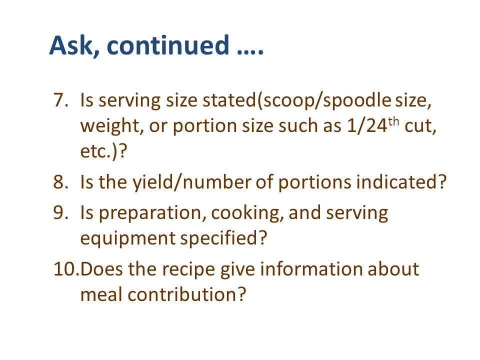 Ask, continued …. 7.Is serving size stated(scoop/spoodle size, weight, or portion size such as 1/24 th cut, etc.)? 8.Is the yield/number of portions i