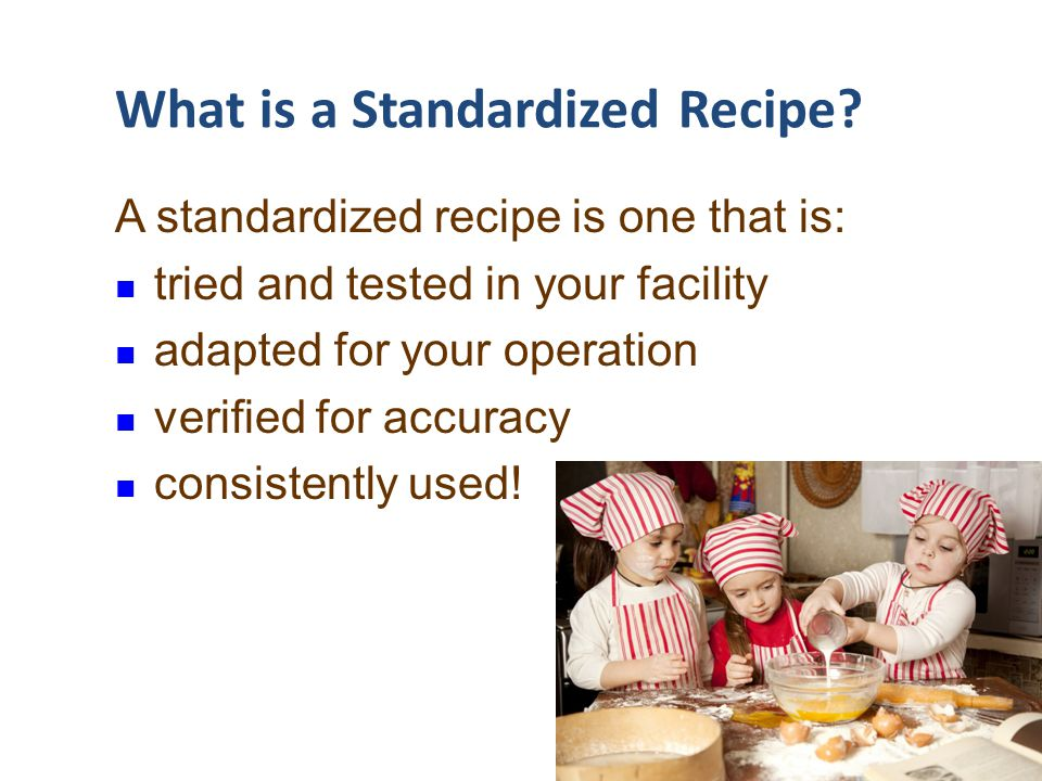 Standardized Recipes … An important management tool Ensure consistent quality, quantity, and food safety Needed for nutritional analysis