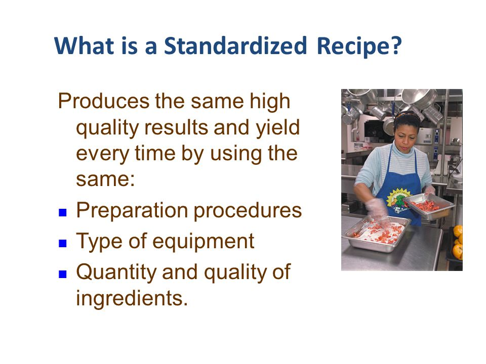 What is a Standardized Recipe? Produces the same high quality results and yield every time by using the same: Preparation procedures Type of equipment