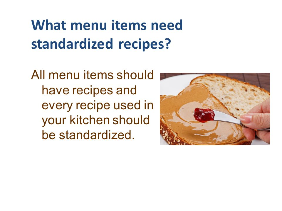 What menu items need standardized recipes? All menu items should have recipes and every recipe used in your kitchen should be standardized.