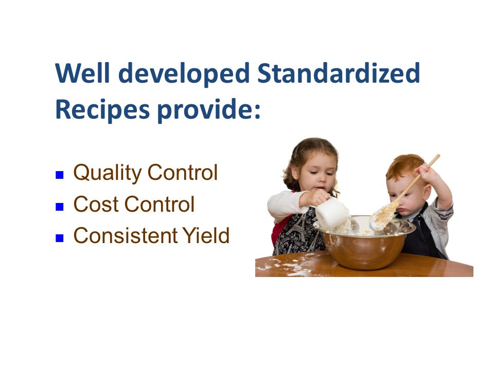 Well developed Standardized Recipes provide: Quality Control Cost Control Consistent Yield