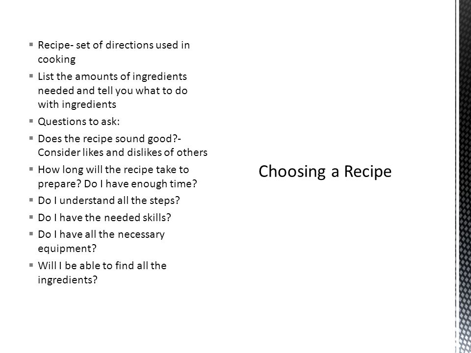 Recipe- set of directions used in cooking List the amounts of ingredients needed and tell you what to do with ingredients Questions to ask: Does the r