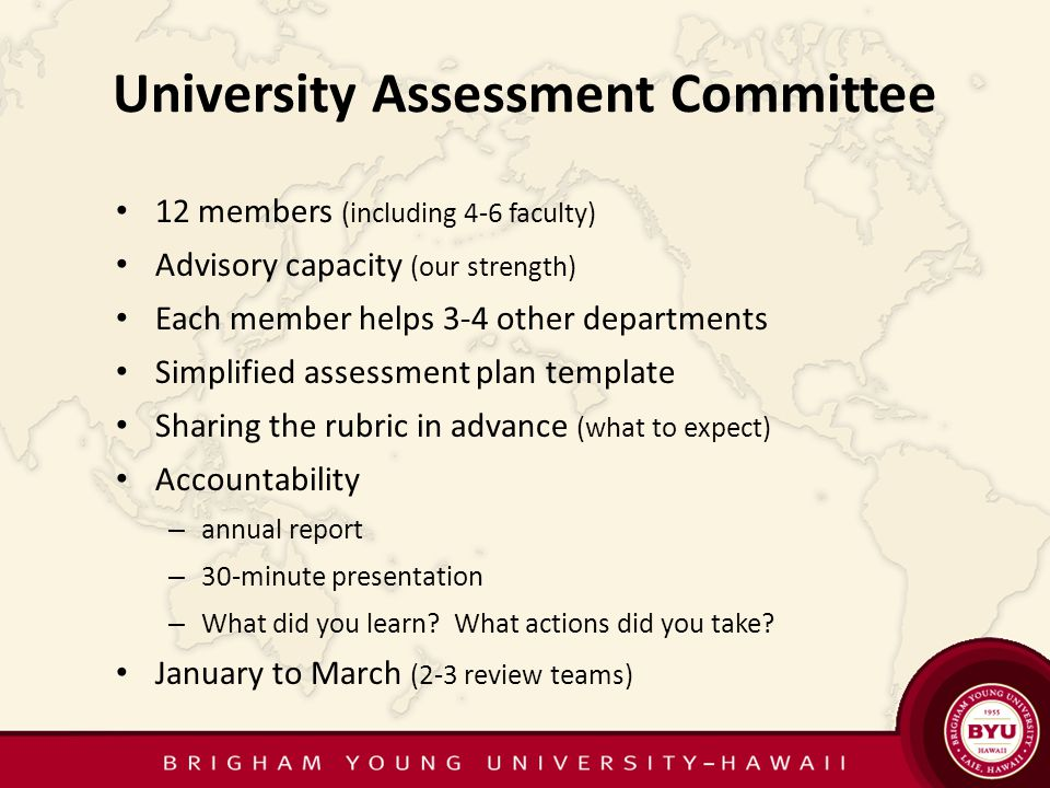 University Assessment Committee 12 members (including 4-6 faculty) Advisory capacity (our strength) Each member helps 3-4 other departments Simplified assessment plan template Sharing the rubric in advance (what to expect) Accountability – annual report – 30-minute presentation – What did you learn.