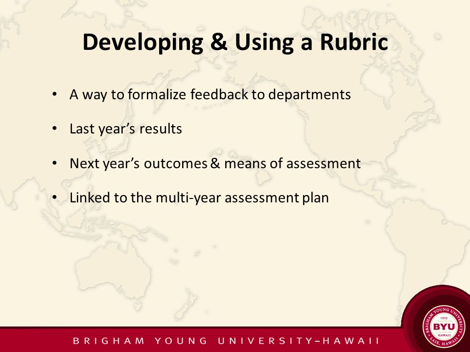 Developing & Using a Rubric A way to formalize feedback to departments Last years results Next years outcomes & means of assessment Linked to the multi-year assessment plan