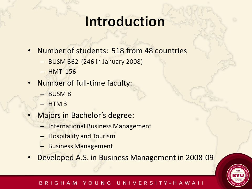 Number of students: 518 from 48 countries – BUSM 362 (246 in January 2008) – HMT 156 Number of full-time faculty: – BUSM 8 – HTM 3 Majors in Bachelors degree: – International Business Management – Hospitality and Tourism – Business Management Developed A.S.