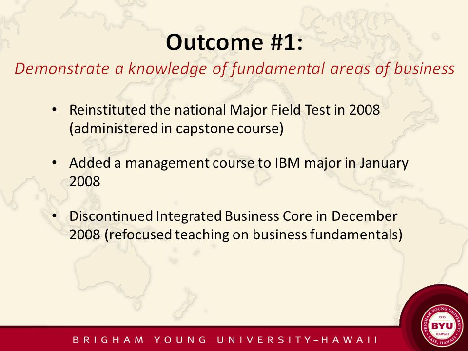 Reinstituted the national Major Field Test in 2008 (administered in capstone course) Added a management course to IBM major in January 2008 Discontinued Integrated Business Core in December 2008 (refocused teaching on business fundamentals)