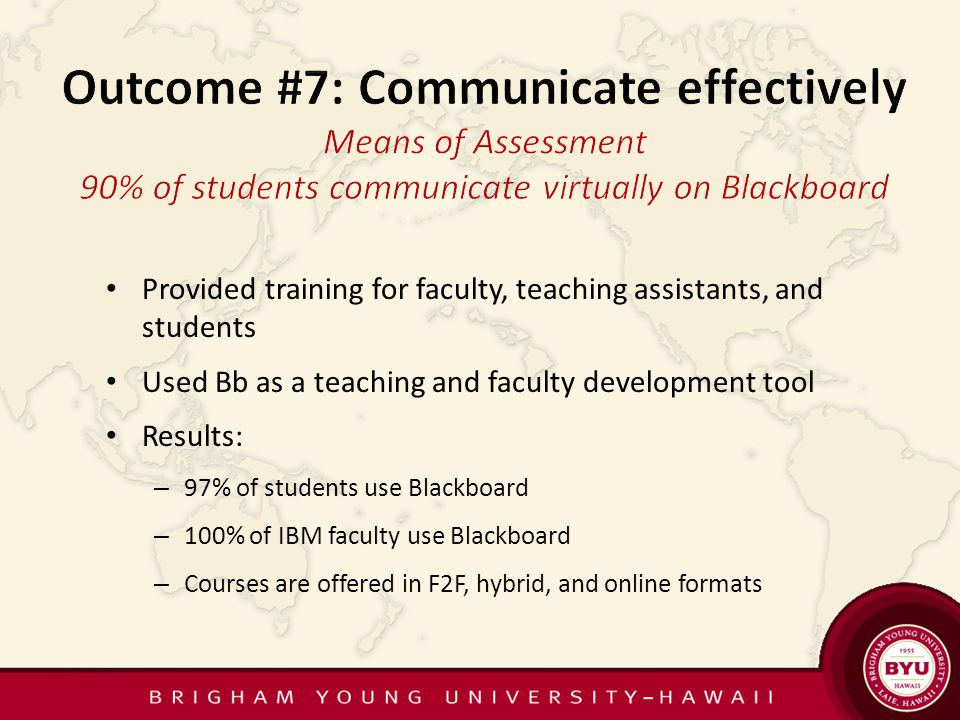 Provided training for faculty, teaching assistants, and students Used Bb as a teaching and faculty development tool Results: – 97% of students use Blackboard – 100% of IBM faculty use Blackboard – Courses are offered in F2F, hybrid, and online formats