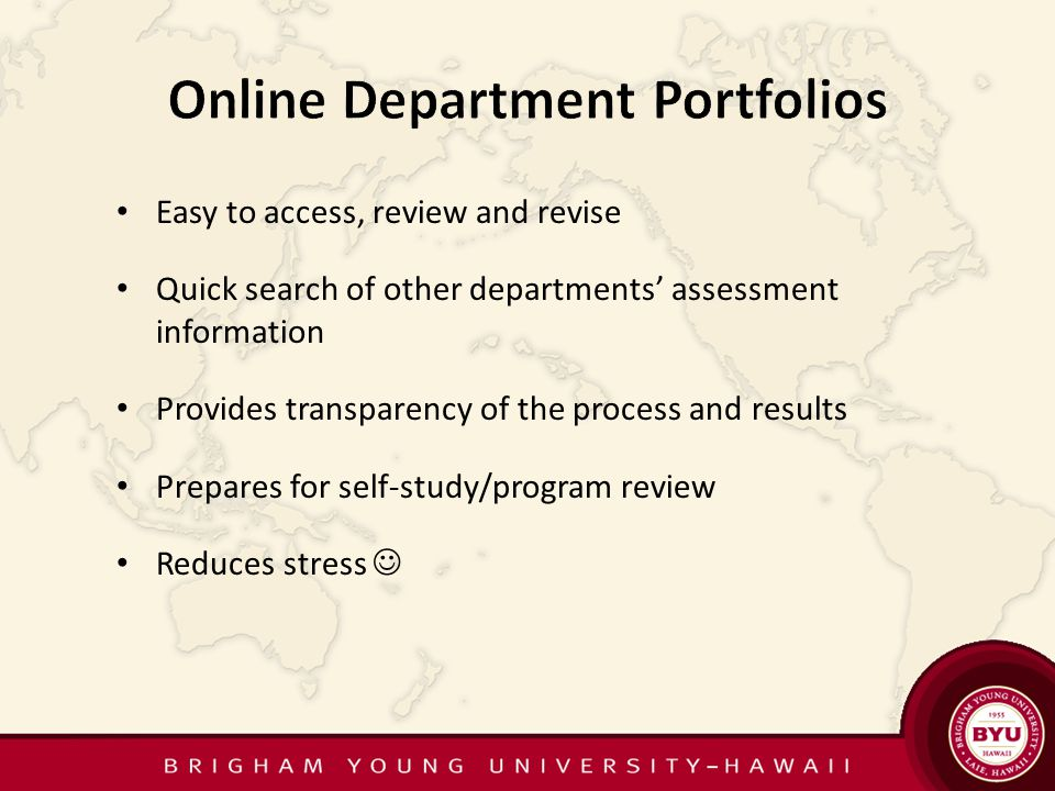 Easy to access, review and revise Quick search of other departments assessment information Provides transparency of the process and results Prepares for self-study/program review Reduces stress