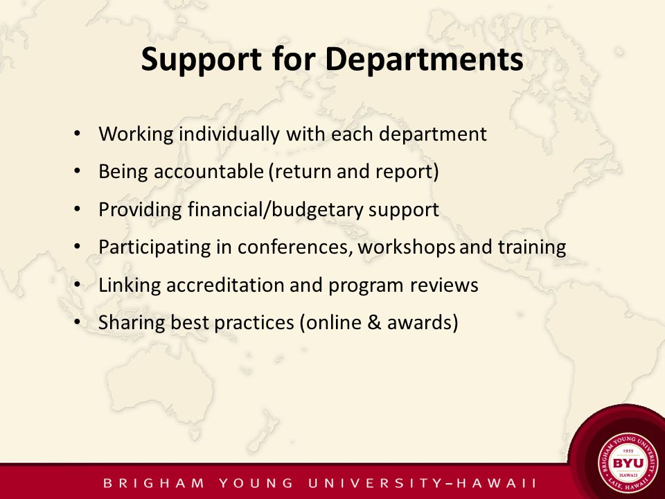 Support for Departments Working individually with each department Being accountable (return and report) Providing financial/budgetary support Participating in conferences, workshops and training Linking accreditation and program reviews Sharing best practices (online & awards)