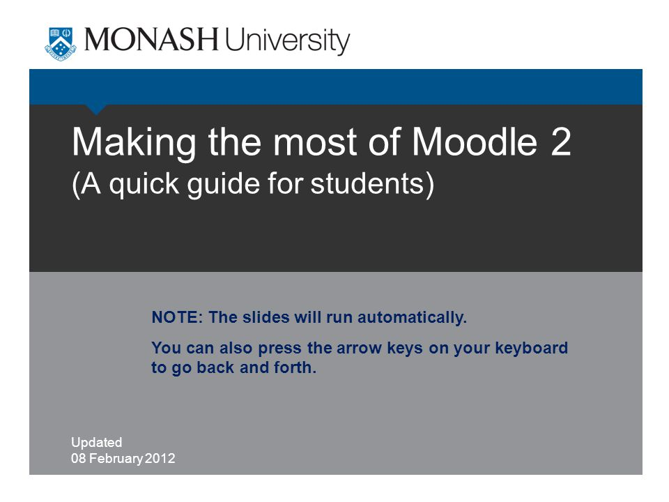 Making the most of Moodle 2 (A quick guide for students) Updated 08 February 2012 NOTE: The slides will run automatically.