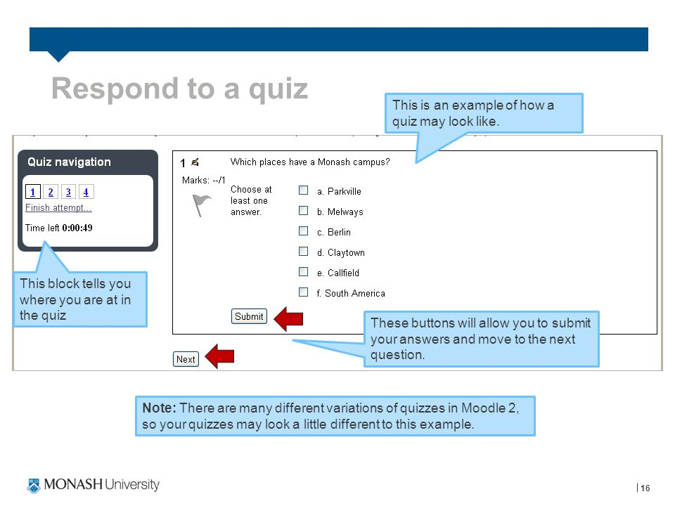 Respond to a quiz 16 Note: There are many different variations of quizzes in Moodle 2, so your quizzes may look a little different to this example.