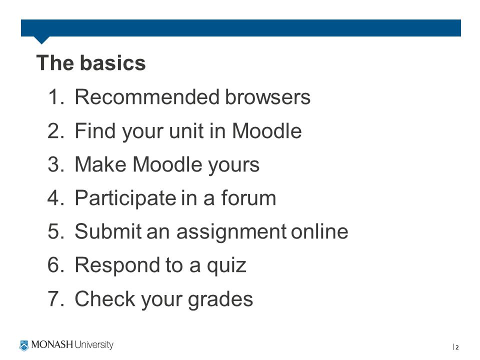 The basics 1.Recommended browsers 2.Find your unit in Moodle 3.Make Moodle yours 4.Participate in a forum 5.Submit an assignment online 6.Respond to a quiz 7.Check your grades 2