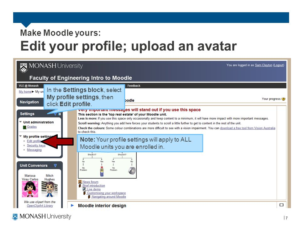 Make Moodle yours: Edit your profile; upload an avatar 8 In the profile settings page, scroll down to the User picture section and click Choose a file to upload as your avatar.