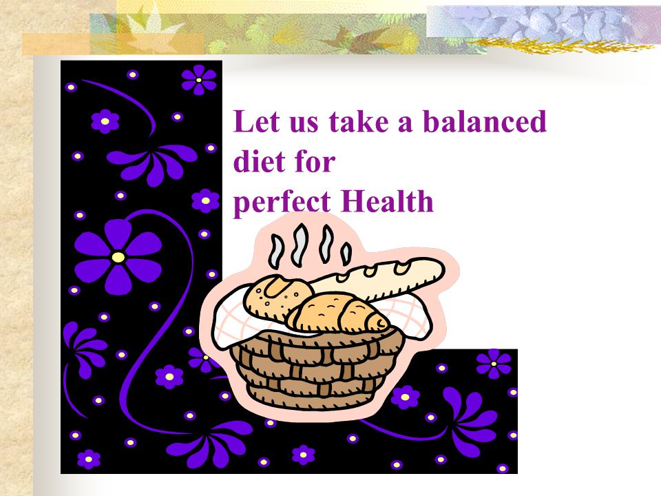 Let us take a balanced diet for perfect Health