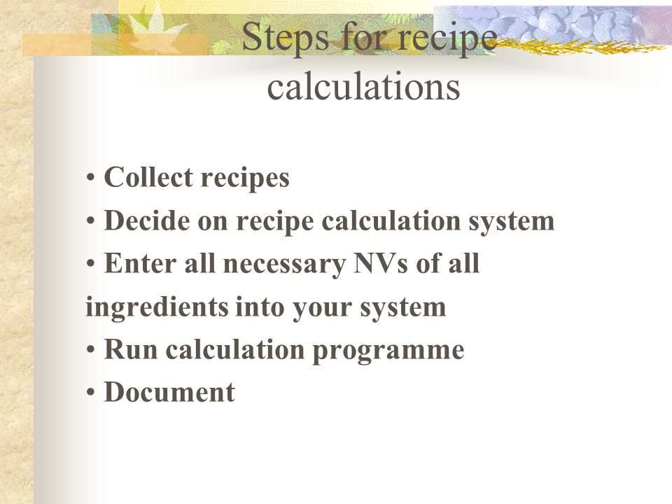 Steps for recipe calculations Collect recipes Decide on recipe calculation system Enter all necessary NVs of all ingredients into your system Run calc