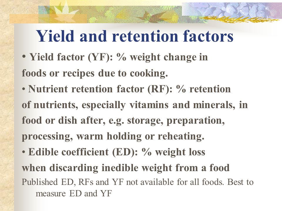 Yield and retention factors Yield factor (YF): % weight change in foods or recipes due to cooking. Nutrient retention factor (RF): % retention of nutr
