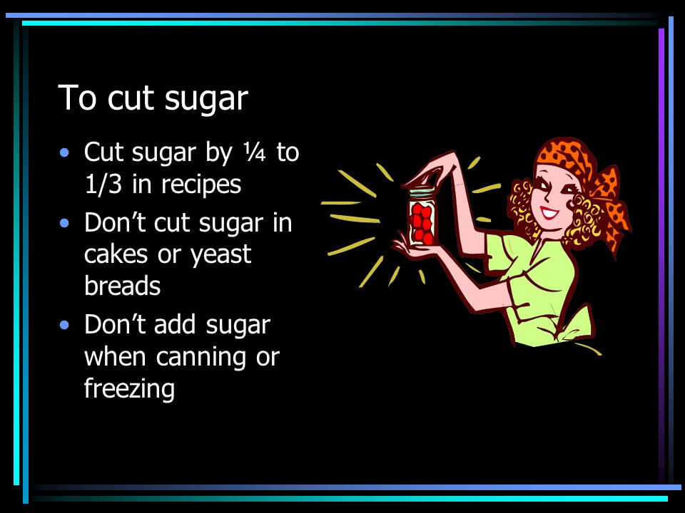 To cut sugar Cut sugar by ¼ to 1/3 in recipes Dont cut sugar in cakes or yeast breads Dont add sugar when canning or freezing