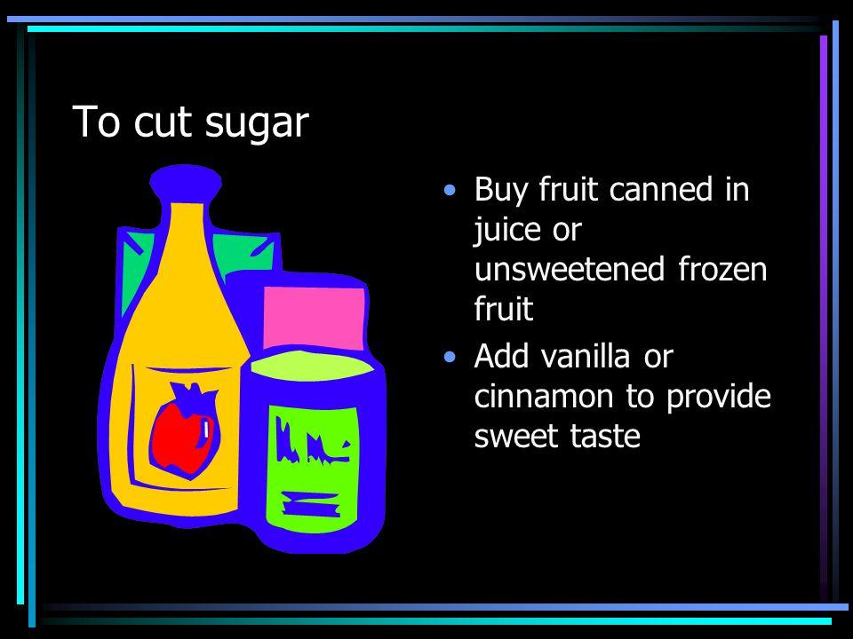 To cut sugar Buy fruit canned in juice or unsweetened frozen fruit Add vanilla or cinnamon to provide sweet taste