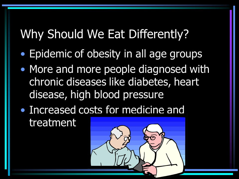 Why Should We Eat Differently? Epidemic of obesity in all age groups More and more people diagnosed with chronic diseases like diabetes, heart disease