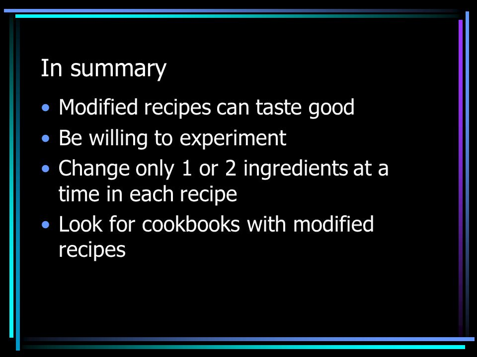 In summary Modified recipes can taste good Be willing to experiment Change only 1 or 2 ingredients at a time in each recipe Look for cookbooks with mo