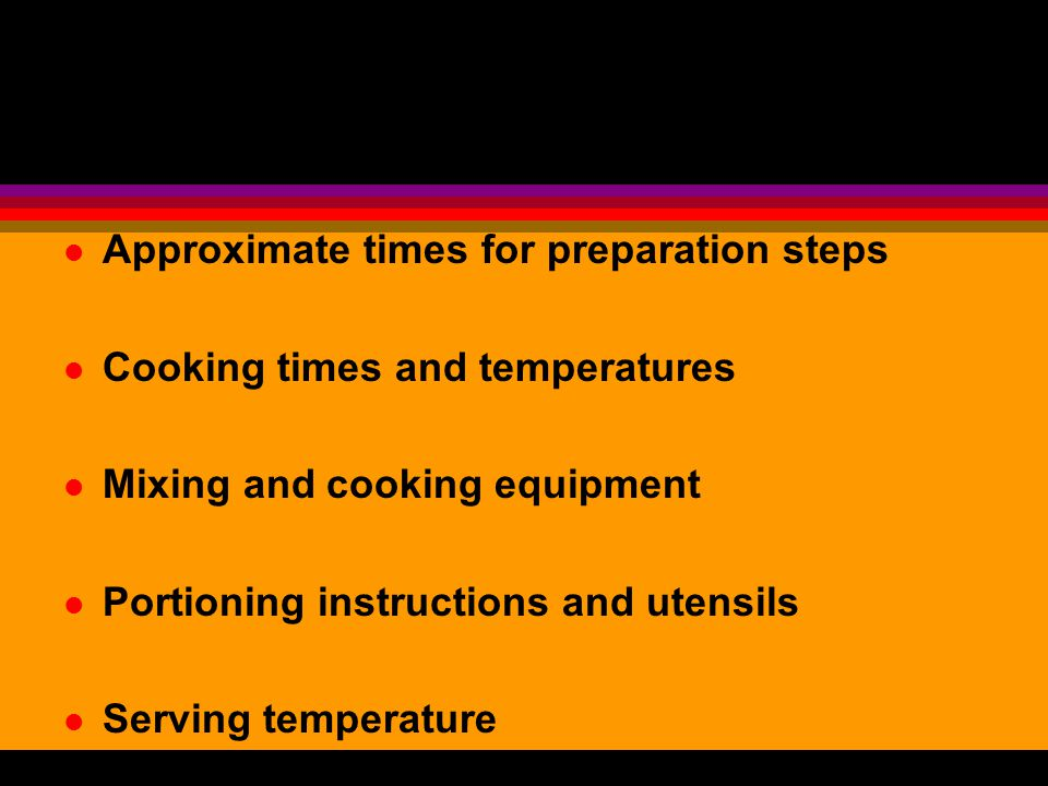 l Approximate times for preparation steps l Cooking times and temperatures l Mixing and cooking equipment l Portioning instructions and utensils l Ser